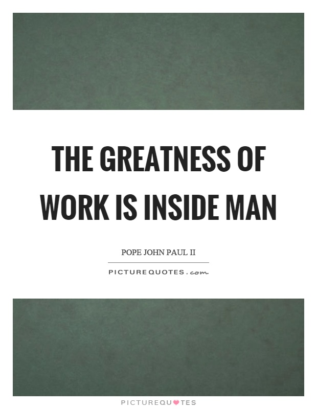 The greatness of work is inside man Picture Quote #1