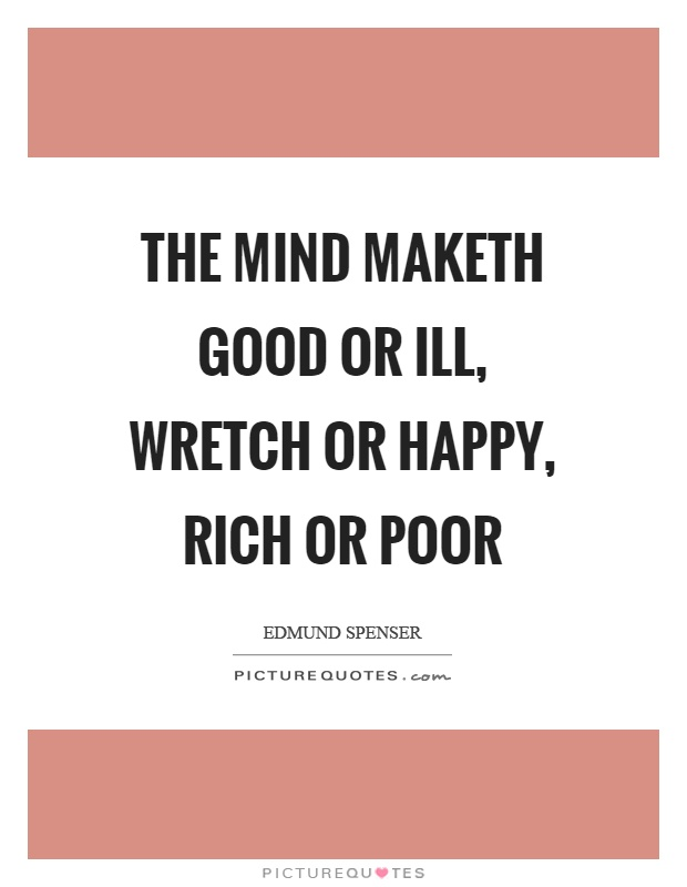 The mind maketh good or ill, wretch or happy, rich or poor Picture Quote #1