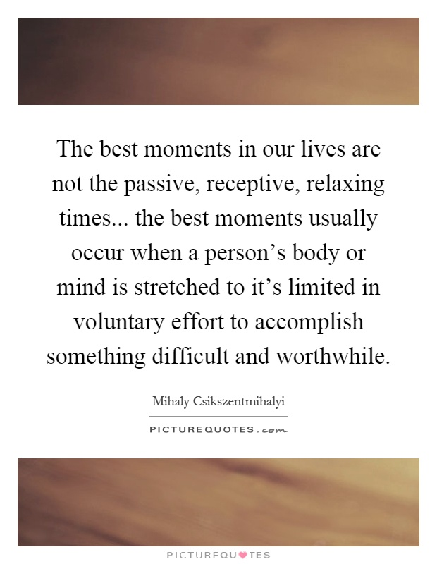 The best moments in our lives are not the passive, receptive, relaxing times... the best moments usually occur when a person's body or mind is stretched to it's limited in voluntary effort to accomplish something difficult and worthwhile Picture Quote #1