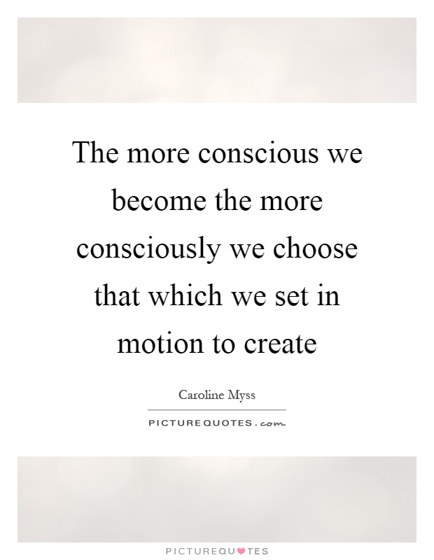 The more conscious we become the more consciously we choose that which we set in motion to create Picture Quote #1