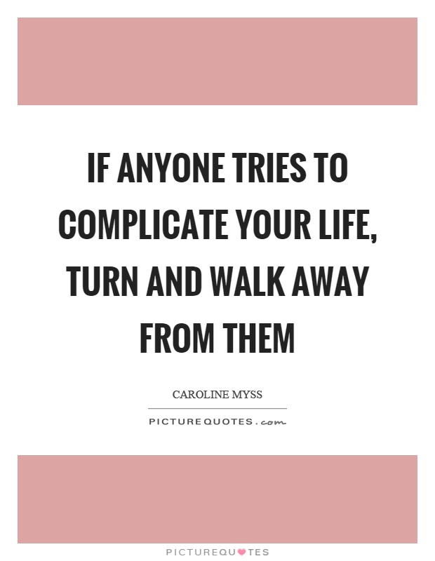 If anyone tries to complicate your life, turn and walk away from them Picture Quote #1
