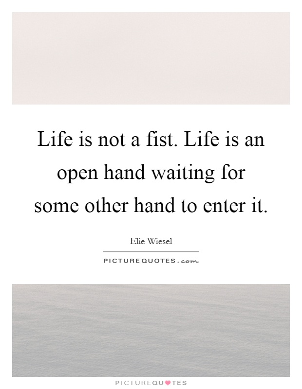 Life is not a fist. Life is an open hand waiting for some other hand to enter it Picture Quote #1