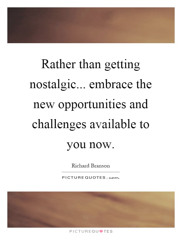 Rather than getting nostalgic... embrace the new opportunities and challenges available to you now Picture Quote #1
