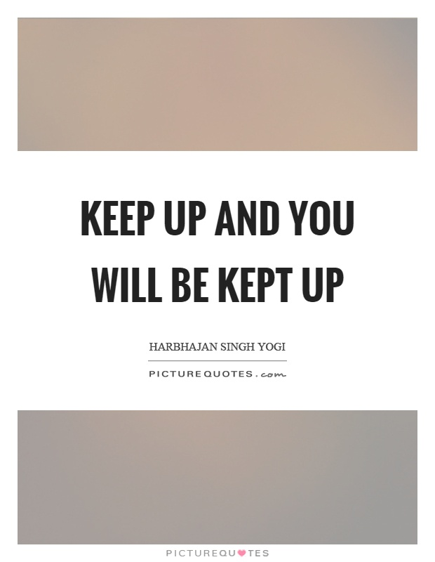 Keep up and you will be kept up Picture Quote #1