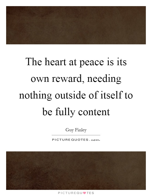 The heart at peace is its own reward, needing nothing outside of itself to be fully content Picture Quote #1