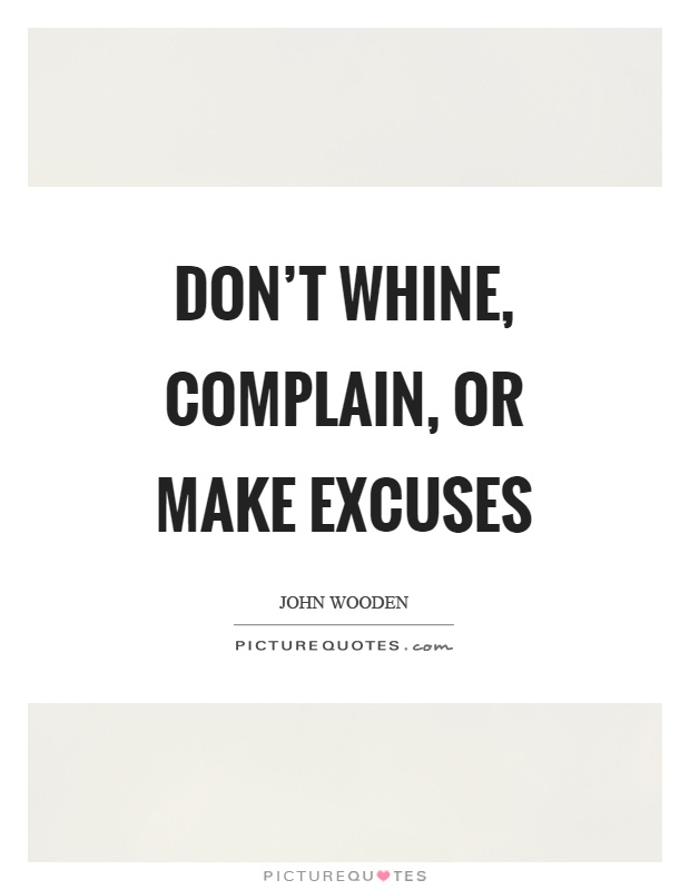 Don't whine, complain, or make excuses Picture Quote #1