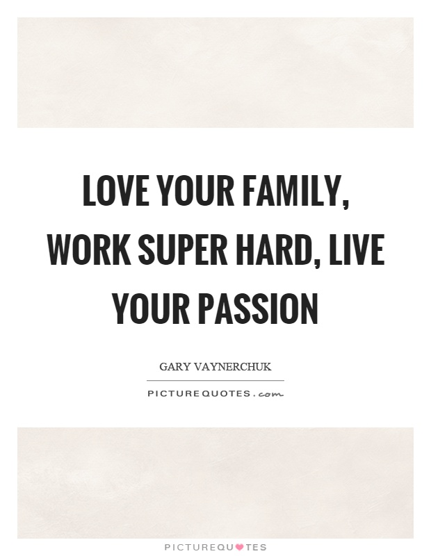 Love your family, work super hard, live your passion Picture Quote #1