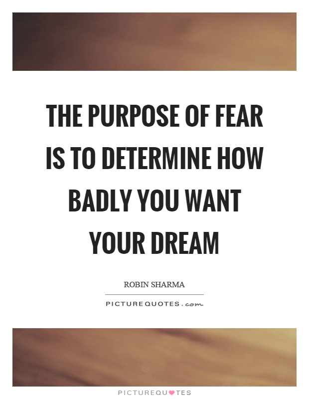 The purpose of fear is to determine how badly you want your dream Picture Quote #1