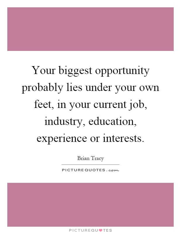 Your biggest opportunity probably lies under your own feet, in your current job, industry, education, experience or interests Picture Quote #1