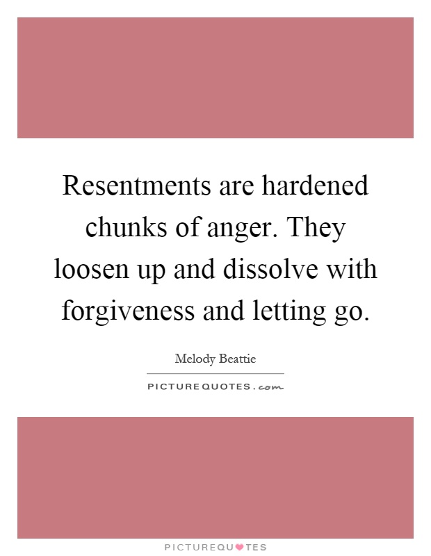 Resentments are hardened chunks of anger. They loosen up and dissolve with forgiveness and letting go Picture Quote #1