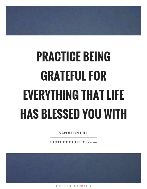 Practice being grateful for everything that life has blessed you with Picture Quote #1