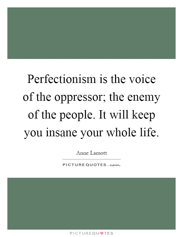 Perfectionism is the voice of the oppressor; the enemy of the people. It will keep you insane your whole life Picture Quote #1