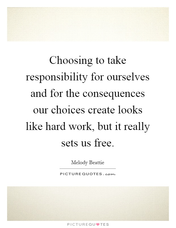 Choosing to take responsibility for ourselves and for the consequences our choices create looks like hard work, but it really sets us free Picture Quote #1