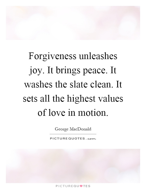 Forgiveness unleashes joy. It brings peace. It washes the slate clean. It sets all the highest values of love in motion Picture Quote #1
