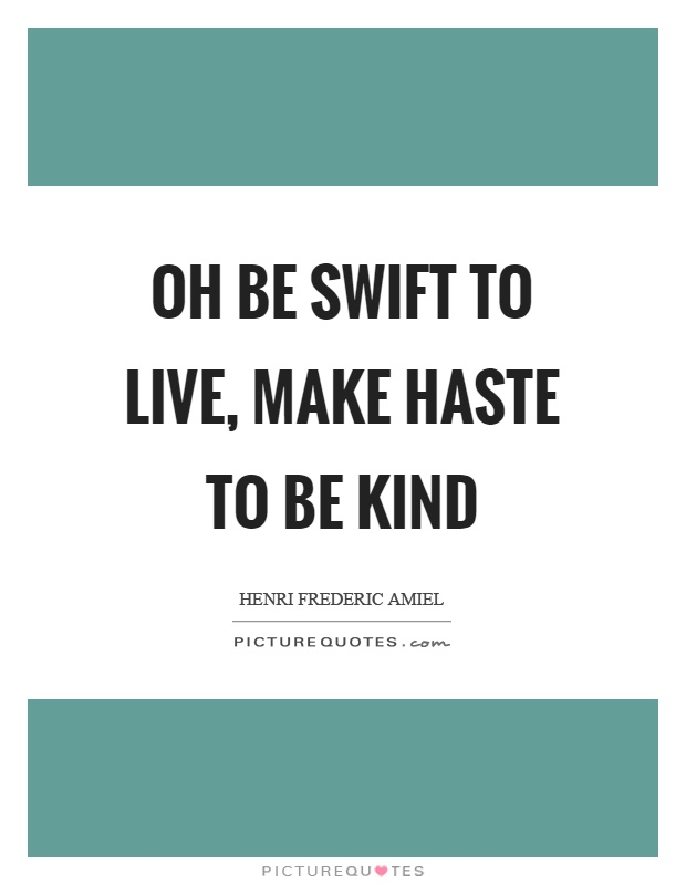 Oh be swift to live, make haste to be kind Picture Quote #1