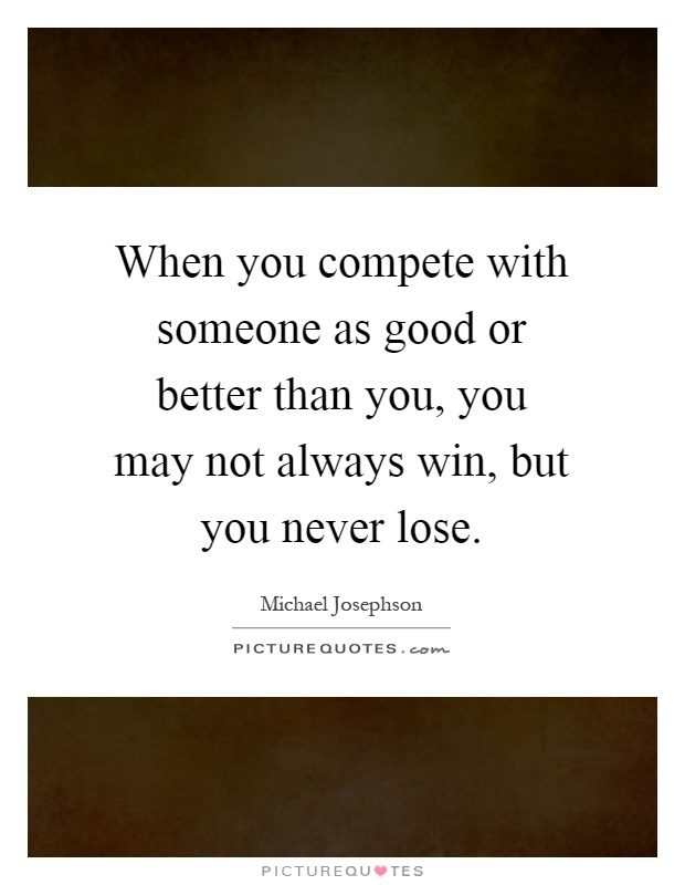 When you compete with someone as good or better than you, you may not always win, but you never lose Picture Quote #1