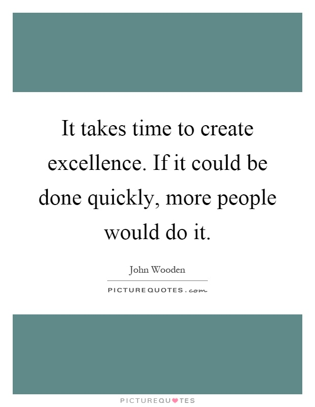 It takes time to create excellence. If it could be done quickly, more people would do it Picture Quote #1