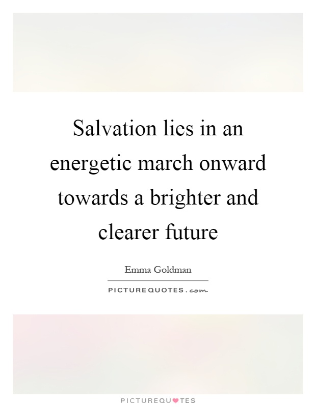 Salvation lies in an energetic march onward towards a brighter and clearer future Picture Quote #1