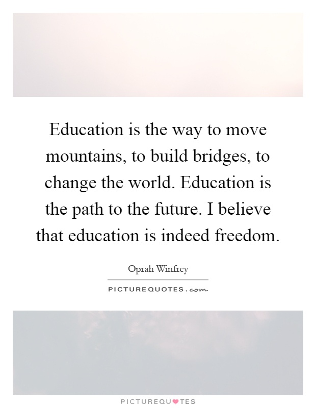 Education is the way to move mountains, to build bridges, to change the world. Education is the path to the future. I believe that education is indeed freedom Picture Quote #1
