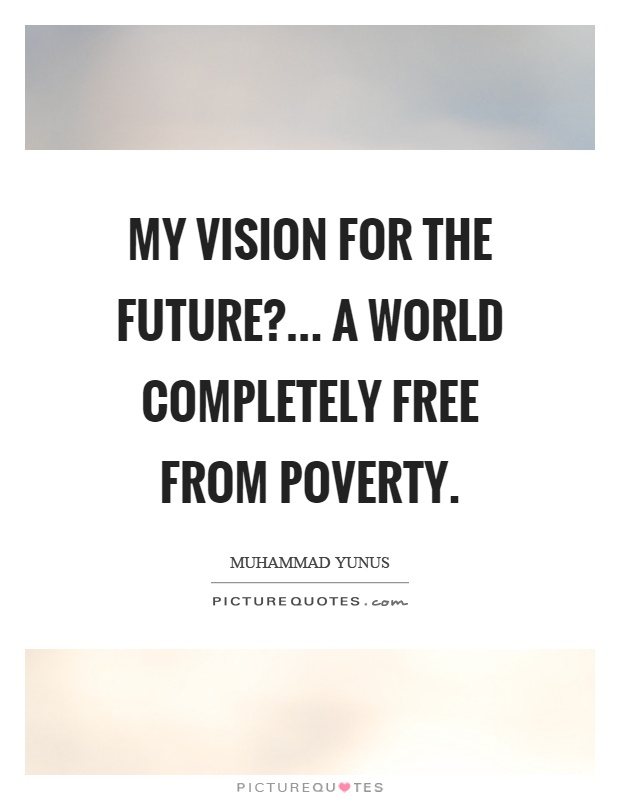My vision for the future?... a world completely free from poverty Picture Quote #1