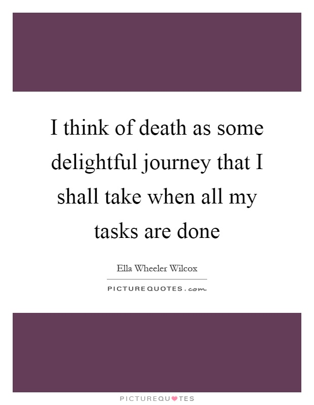 I think of death as some delightful journey that I shall take when all my tasks are done Picture Quote #1