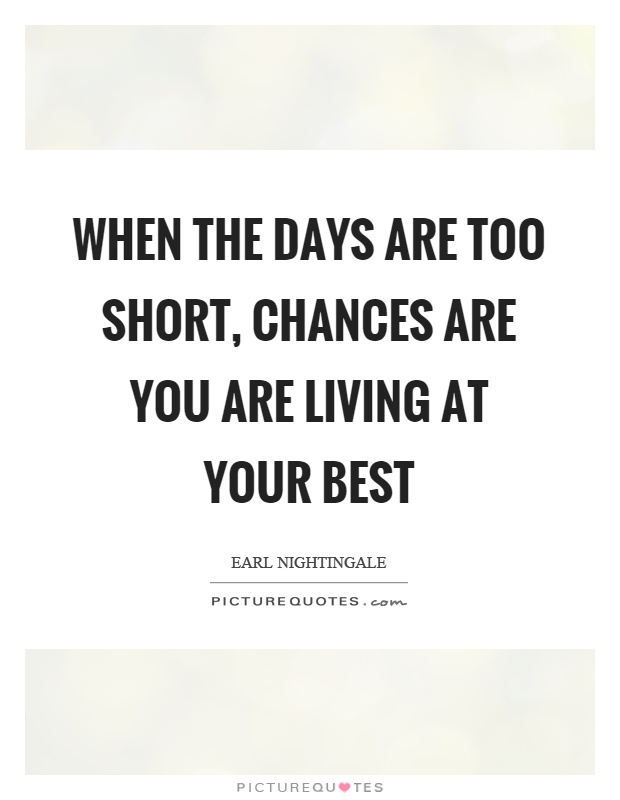 When the days are too short, chances are you are living at your best Picture Quote #1