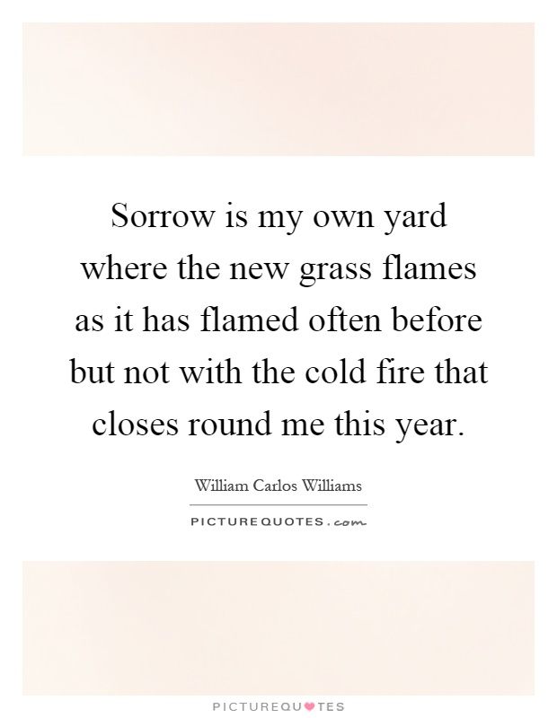 Sorrow is my own yard where the new grass flames as it has flamed often before but not with the cold fire that closes round me this year Picture Quote #1