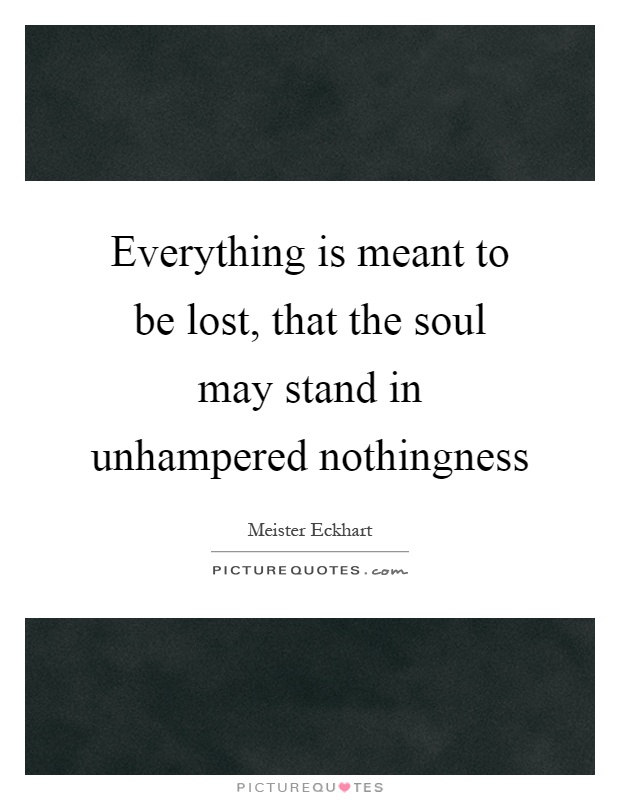 Everything is meant to be lost, that the soul may stand in unhampered nothingness Picture Quote #1
