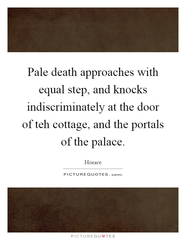 Pale death approaches with equal step, and knocks indiscriminately at the door of teh cottage, and the portals of the palace Picture Quote #1