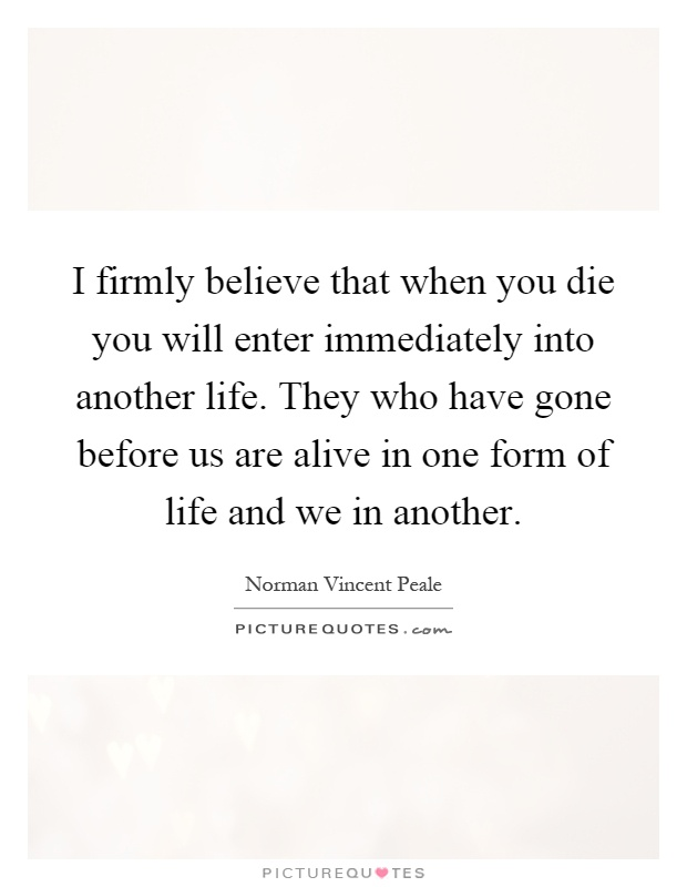 I firmly believe that when you die you will enter immediately into another life. They who have gone before us are alive in one form of life and we in another Picture Quote #1