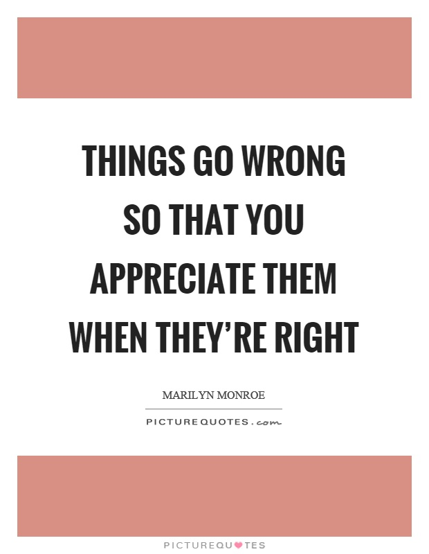 Things go wrong so that you appreciate them when they're right Picture Quote #1