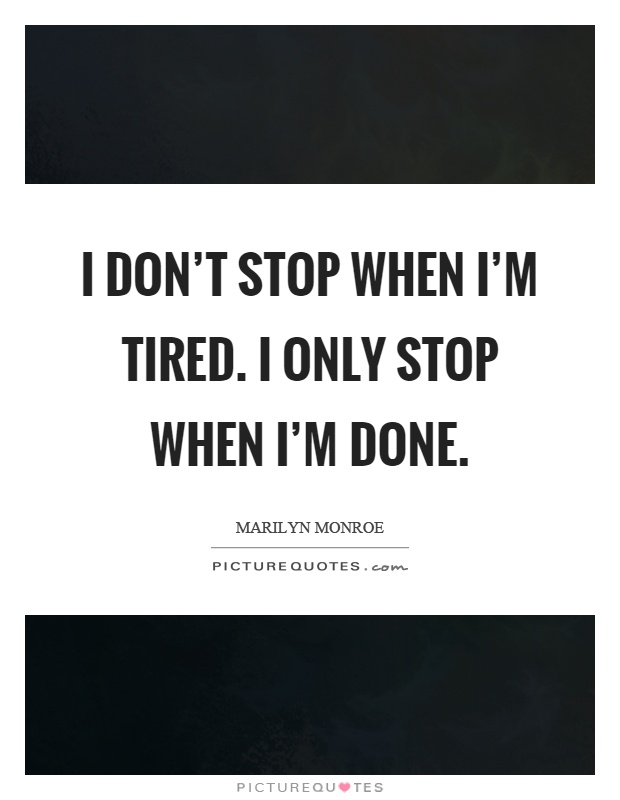 I don't stop when I'm tired. I only stop when I'm done Picture Quote #1