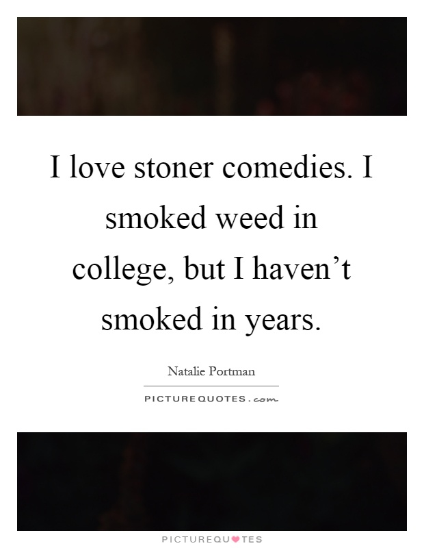 I love stoner comedies. I smoked weed in college, but I haven't smoked in years Picture Quote #1