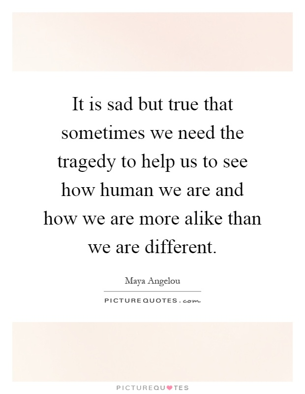It is sad but true that sometimes we need the tragedy to help us to see how human we are and how we are more alike than we are different Picture Quote #1
