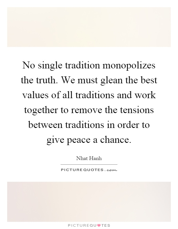 No single tradition monopolizes the truth. We must glean the best values of all traditions and work together to remove the tensions between traditions in order to give peace a chance Picture Quote #1