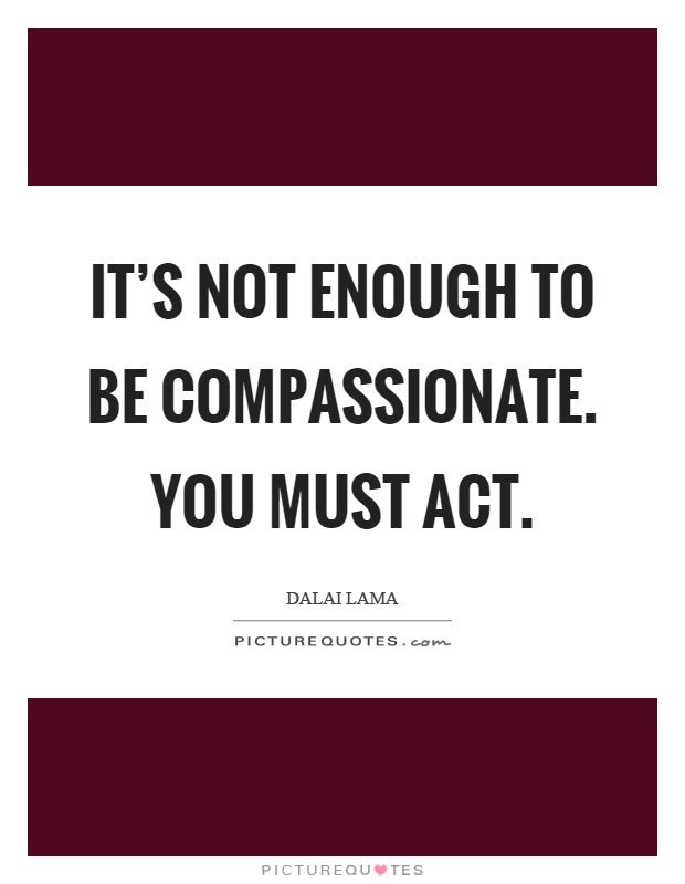 It's not enough to be compassionate. You must act Picture Quote #1