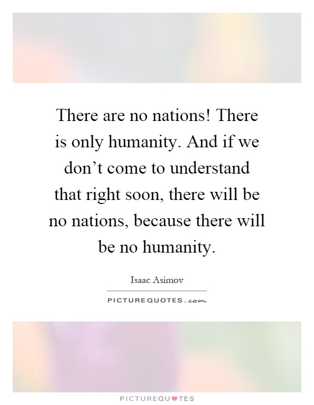 There are no nations! There is only humanity. And if we don't come to understand that right soon, there will be no nations, because there will be no humanity Picture Quote #1