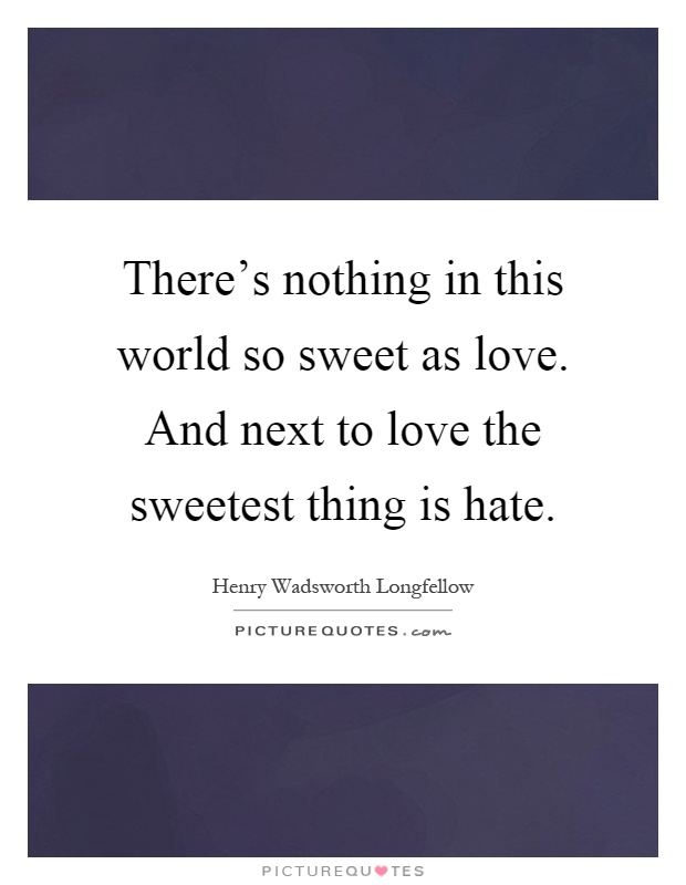 There's nothing in this world so sweet as love. And next ...