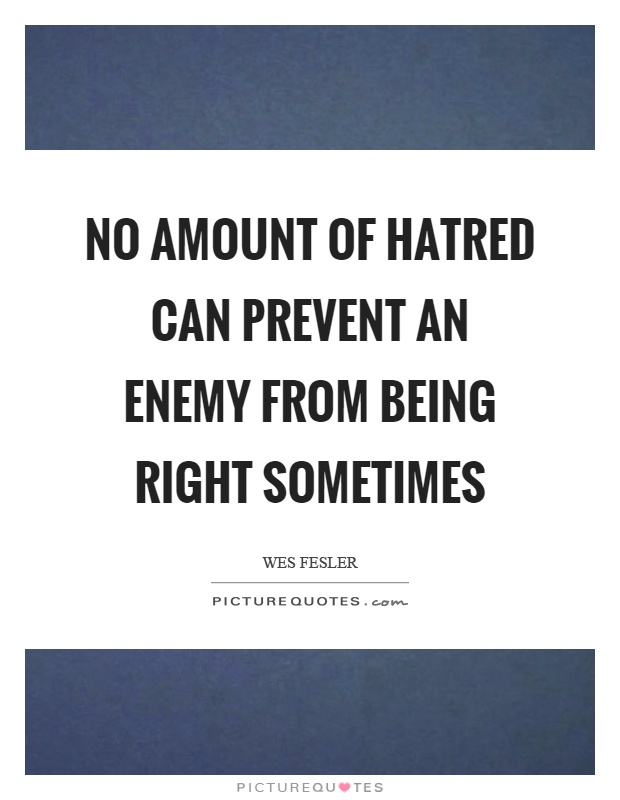 No amount of hatred can prevent an enemy from being right sometimes Picture Quote #1
