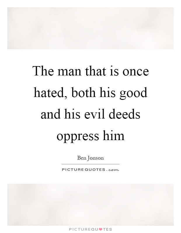 The man that is once hated, both his good and his evil deeds oppress him Picture Quote #1