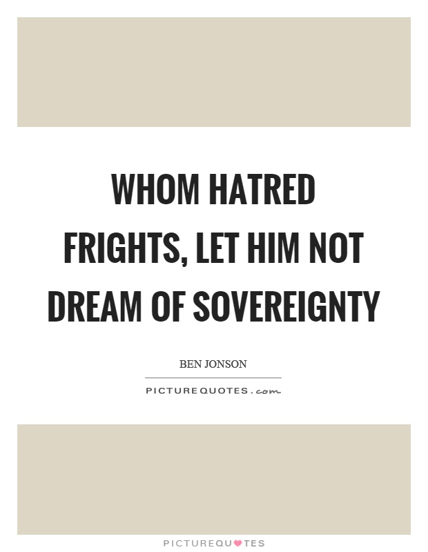 Whom hatred frights, let him not dream of sovereignty Picture Quote #1