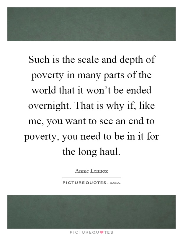 Such is the scale and depth of poverty in many parts of the world that it won't be ended overnight. That is why if, like me, you want to see an end to poverty, you need to be in it for the long haul Picture Quote #1