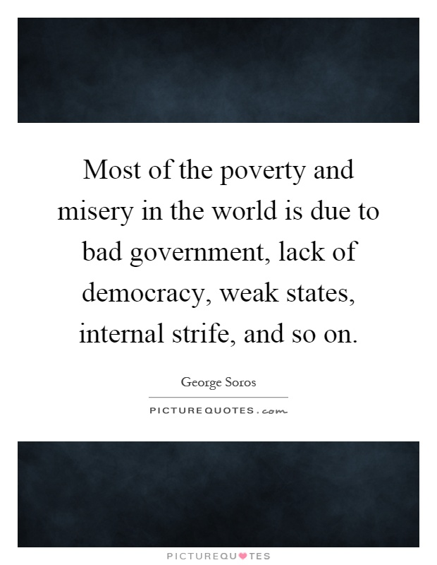 Most of the poverty and misery in the world is due to bad government, lack of democracy, weak states, internal strife, and so on Picture Quote #1