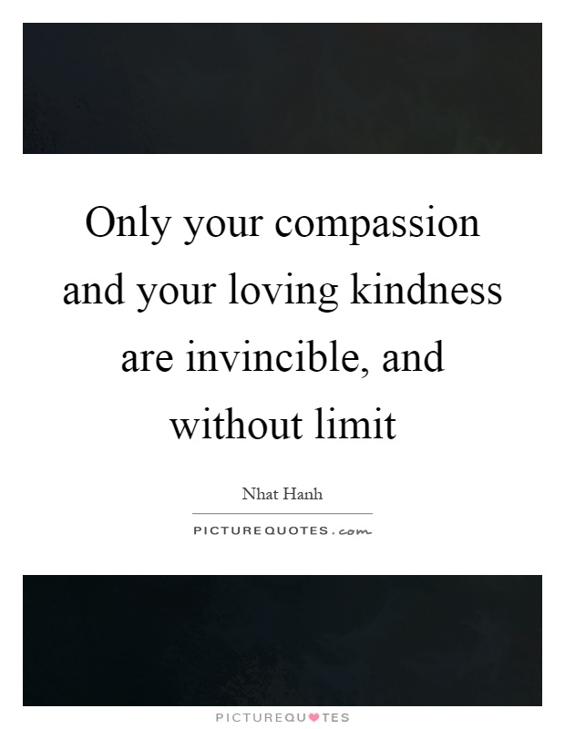 Only your compassion and your loving kindness are invincible, and without limit Picture Quote #1