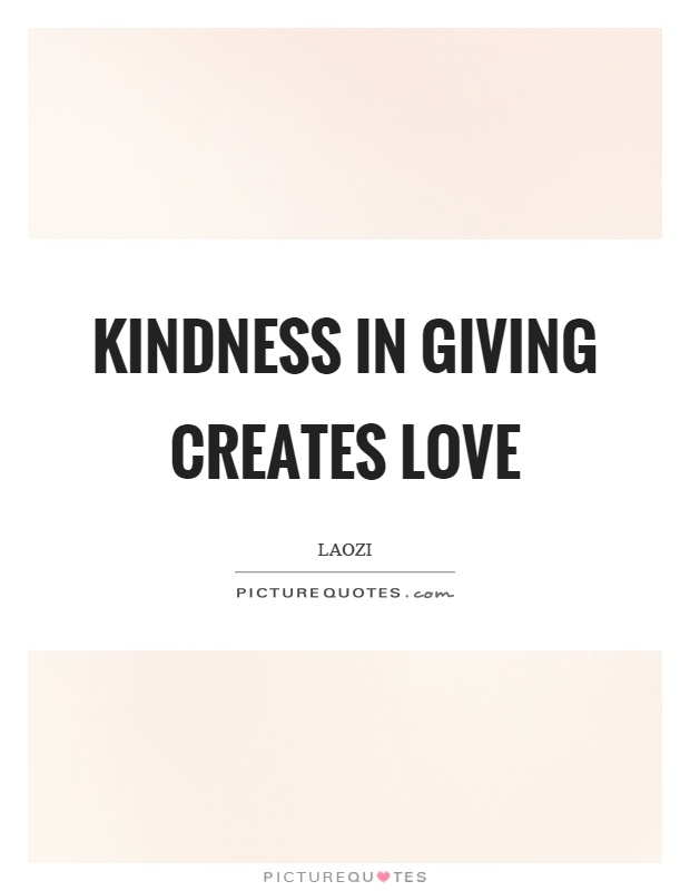 Kindness in giving creates love Picture Quote #1