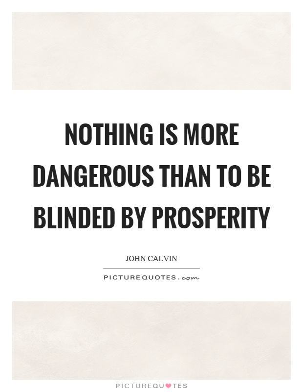 Nothing is more dangerous than to be blinded by prosperity Picture Quote #1