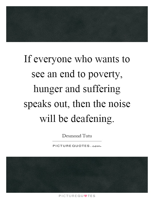 If everyone who wants to see an end to poverty, hunger and suffering speaks out, then the noise will be deafening Picture Quote #1