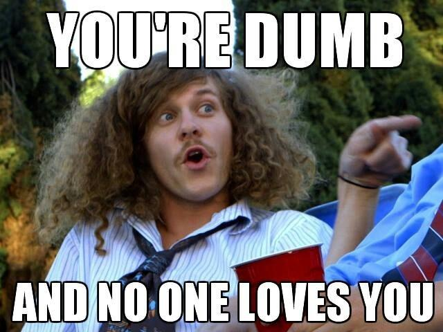 You're dumb and no one loves you Picture Quote #1