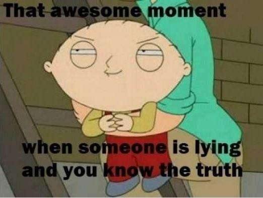 That awesome moment when someone is lying and you know the truth Picture Quote #1