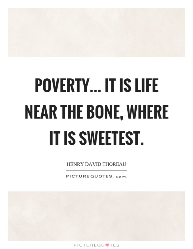 Poverty... It is life near the bone, where it is sweetest Picture Quote #1
